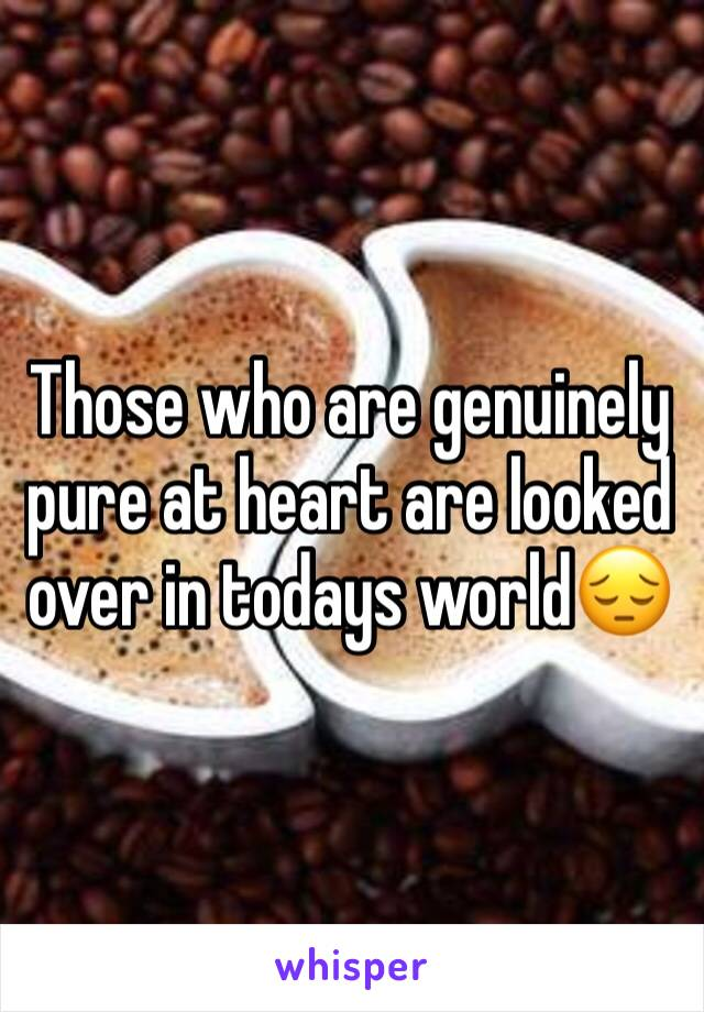 Those who are genuinely pure at heart are looked over in todays world😔