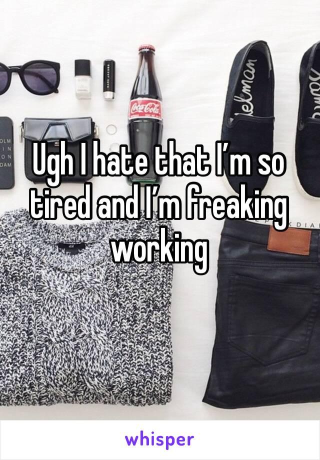 Ugh I hate that I'm so tired and I'm freaking working