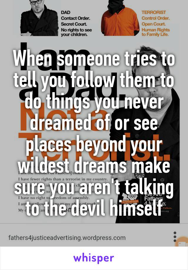 When someone tries to tell you follow them to do things you never dreamed of or see places beyond your wildest dreams make sure you aren't talking to the devil himself