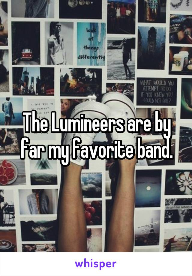 The Lumineers are by far my favorite band.