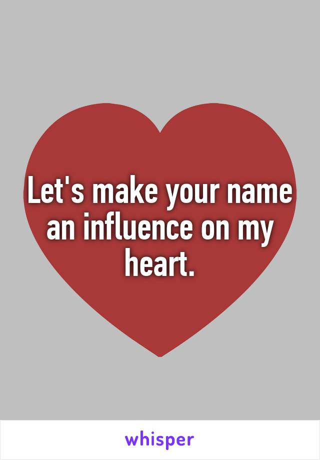 Let's make your name an influence on my heart.