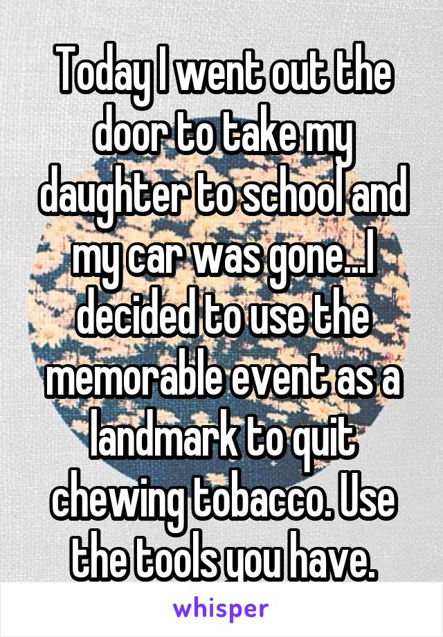 Today I went out the door to take my daughter to school and my car was gone...I decided to use the memorable event as a landmark to quit chewing tobacco. Use the tools you have.