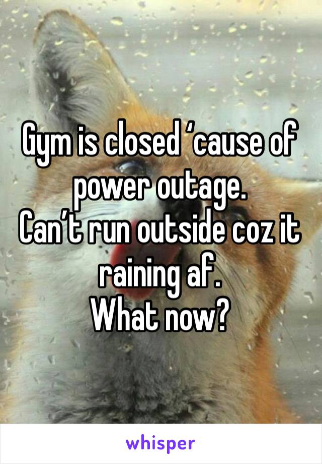 Gym is closed 'cause of power outage.  Can't run outside coz it raining af.  What now?