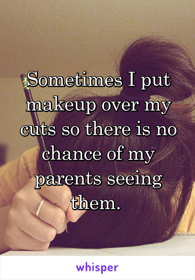 Sometimes I put makeup over my cuts so there is no chance of my parents seeing them.