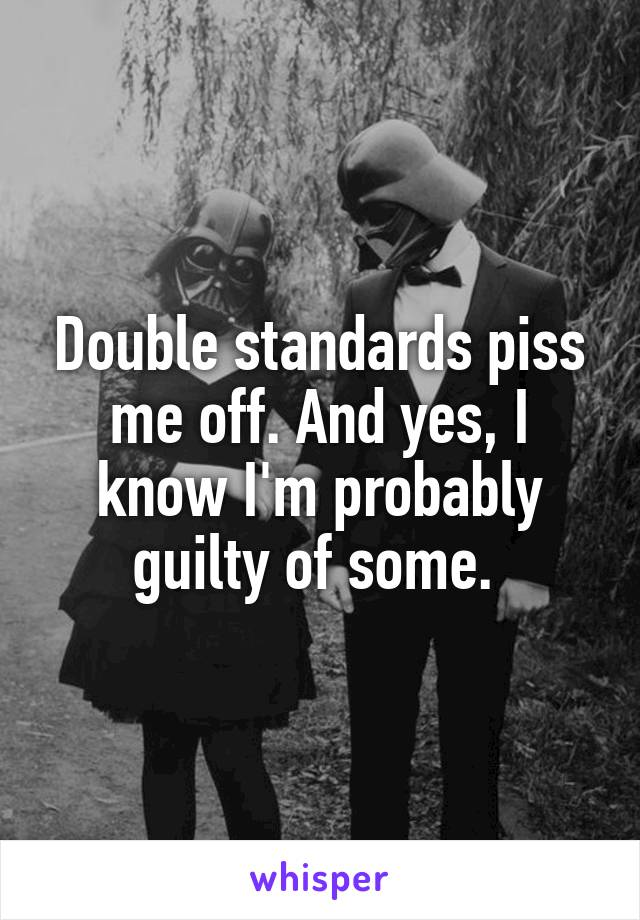 Double standards piss me off. And yes, I know I'm probably guilty of some.