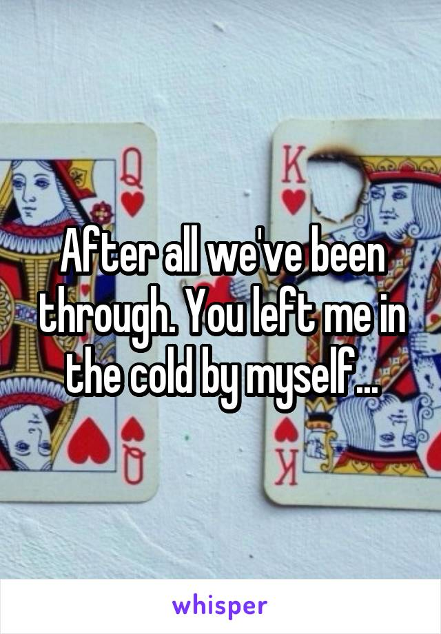 After all we've been through. You left me in the cold by myself...
