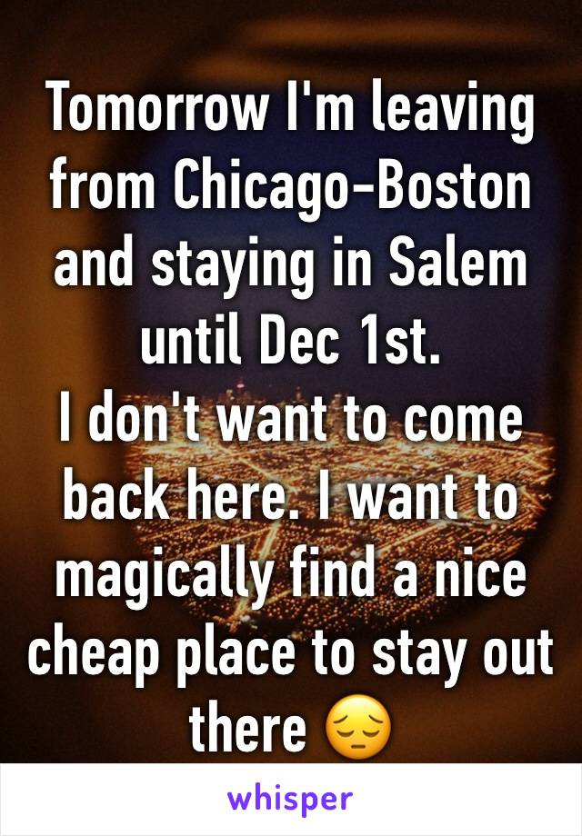 Tomorrow I'm leaving from Chicago-Boston and staying in Salem until Dec 1st.  I don't want to come back here. I want to magically find a nice cheap place to stay out there 😔