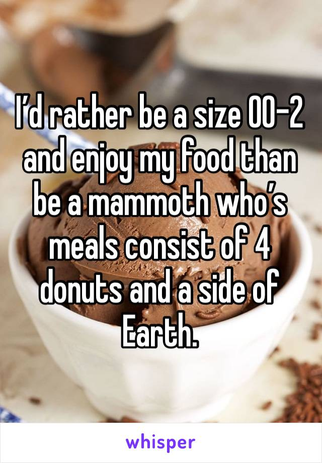 I'd rather be a size 00-2 and enjoy my food than be a mammoth who's meals consist of 4 donuts and a side of Earth.
