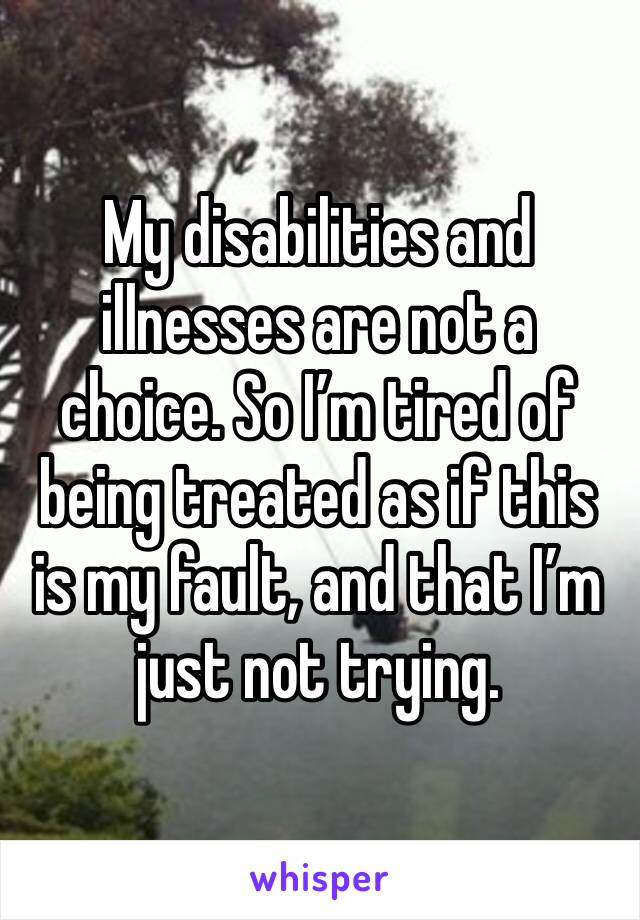 My disabilities and illnesses are not a choice. So I'm tired of being treated as if this is my fault, and that I'm just not trying.