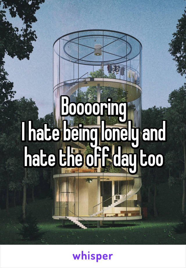 Booooring I hate being lonely and hate the off day too