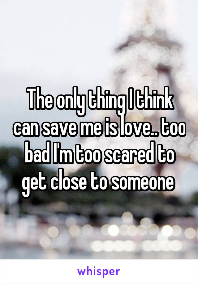 The only thing I think can save me is love.. too bad I'm too scared to get close to someone