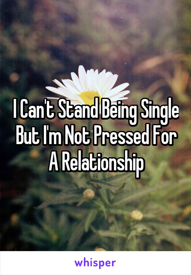 I Can't Stand Being Single But I'm Not Pressed For A Relationship