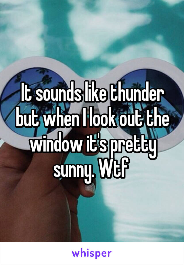 It sounds like thunder but when I look out the window it's pretty sunny. Wtf
