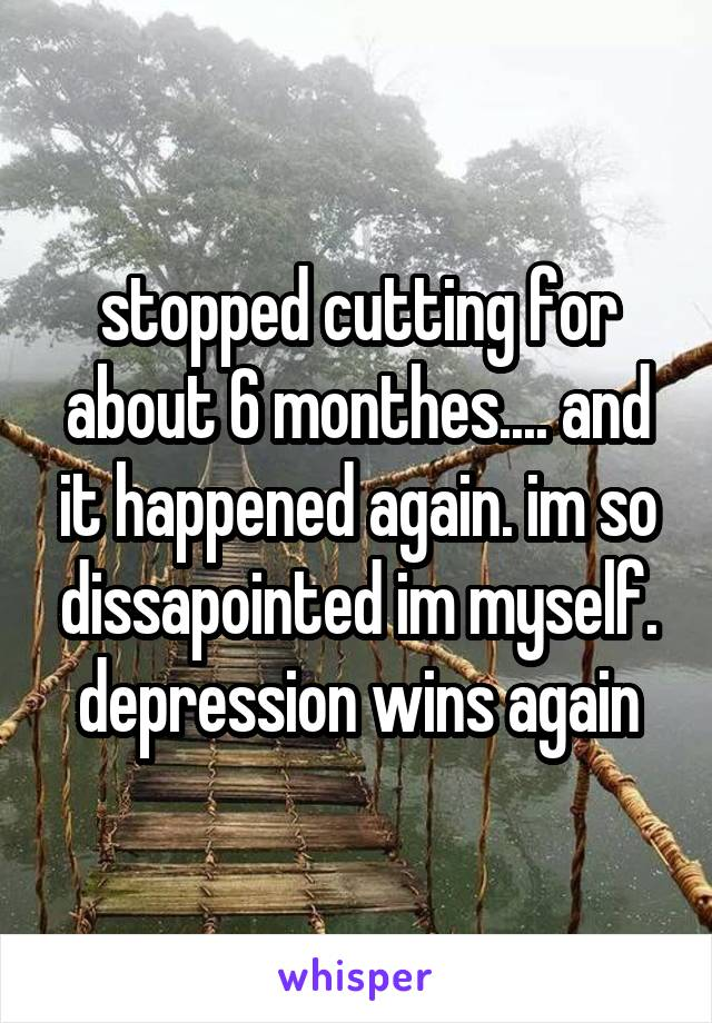 stopped cutting for about 6 monthes.... and it happened again. im so dissapointed im myself. depression wins again