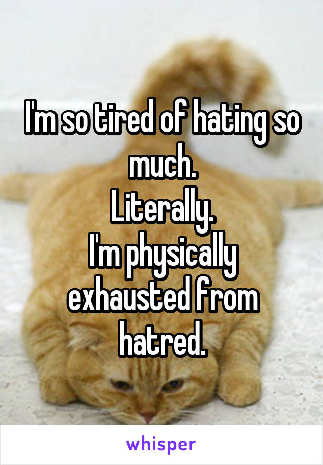 I'm so tired of hating so much. Literally. I'm physically exhausted from hatred.