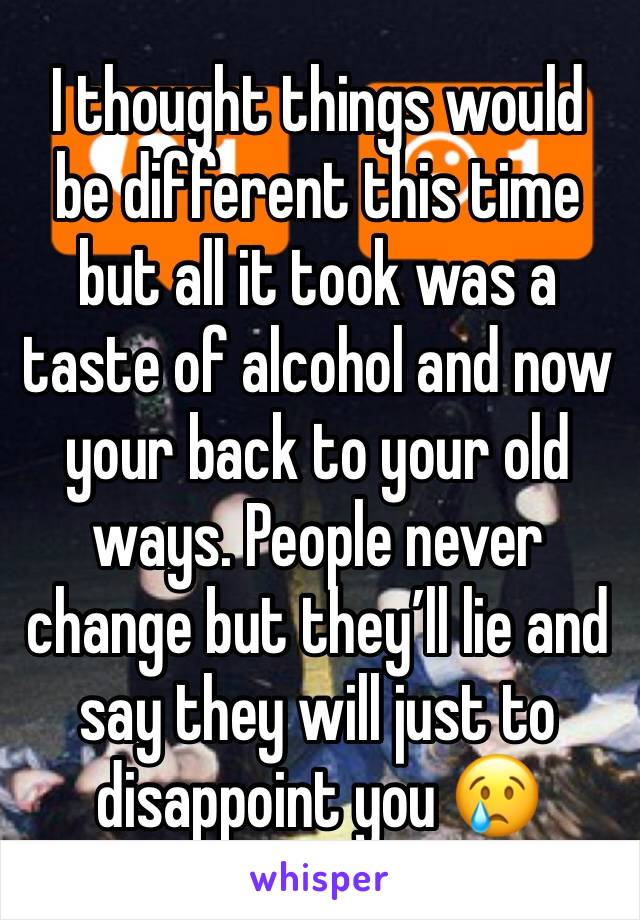 I thought things would be different this time but all it took was a taste of alcohol and now your back to your old ways. People never change but they'll lie and say they will just to disappoint you 😢
