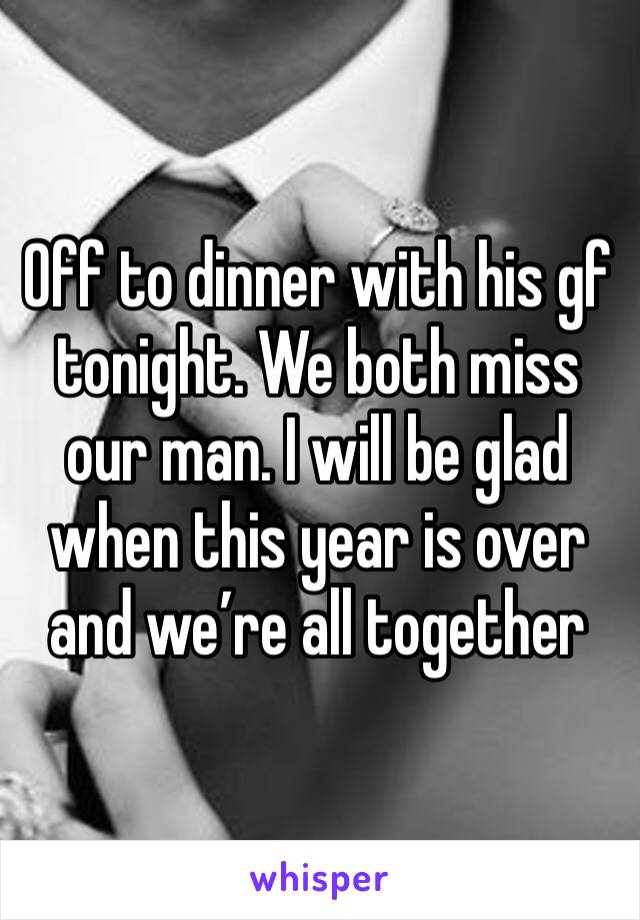 Off to dinner with his gf tonight. We both miss our man. I will be glad when this year is over and we're all together
