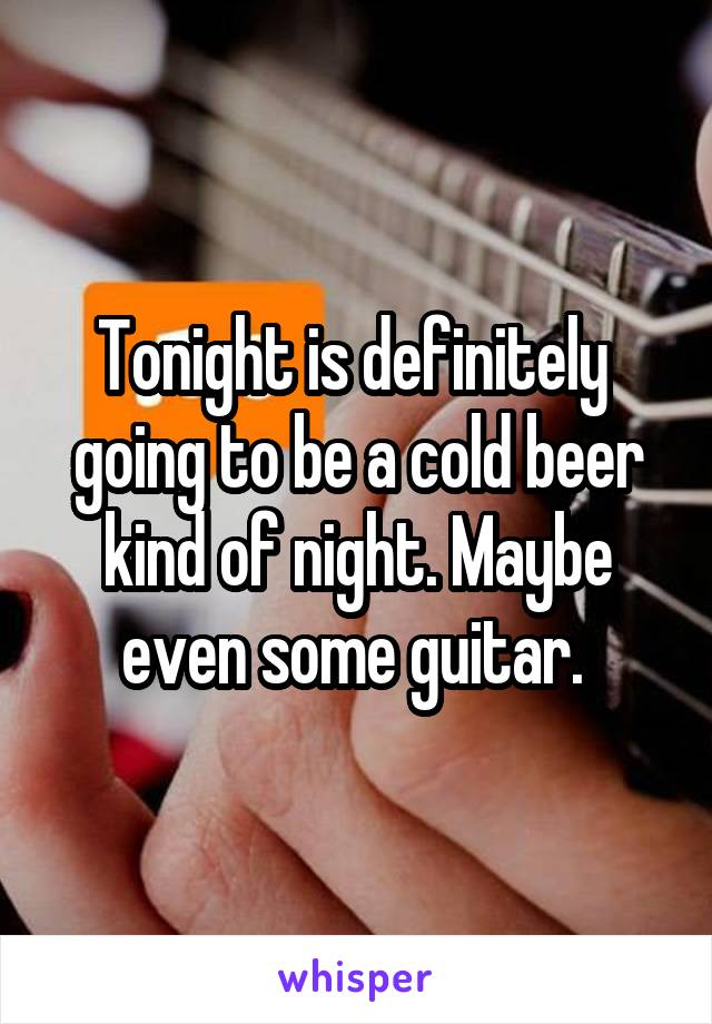 Tonight is definitely  going to be a cold beer kind of night. Maybe even some guitar.