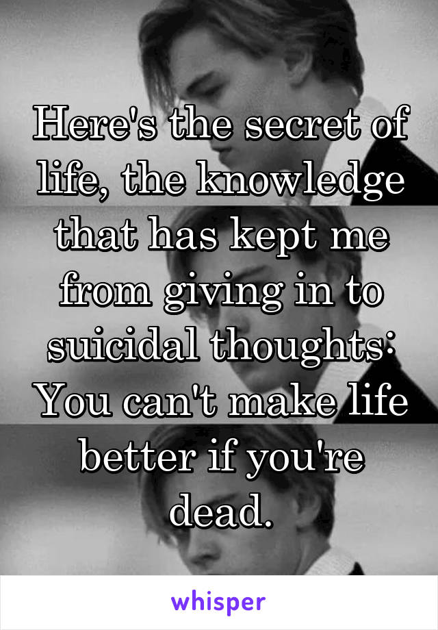 Here's the secret of life, the knowledge that has kept me from giving in to suicidal thoughts: You can't make life better if you're dead.