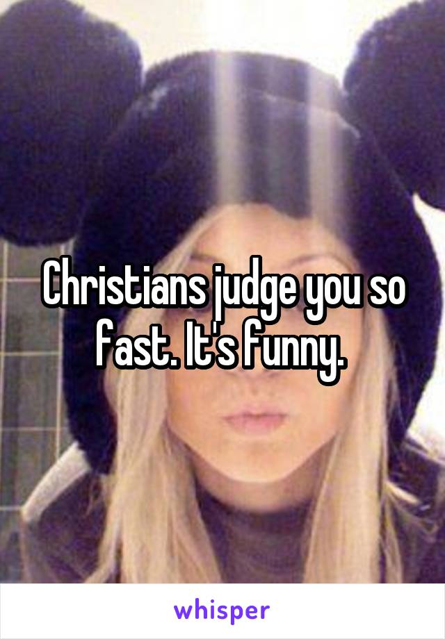 Christians judge you so fast. It's funny.