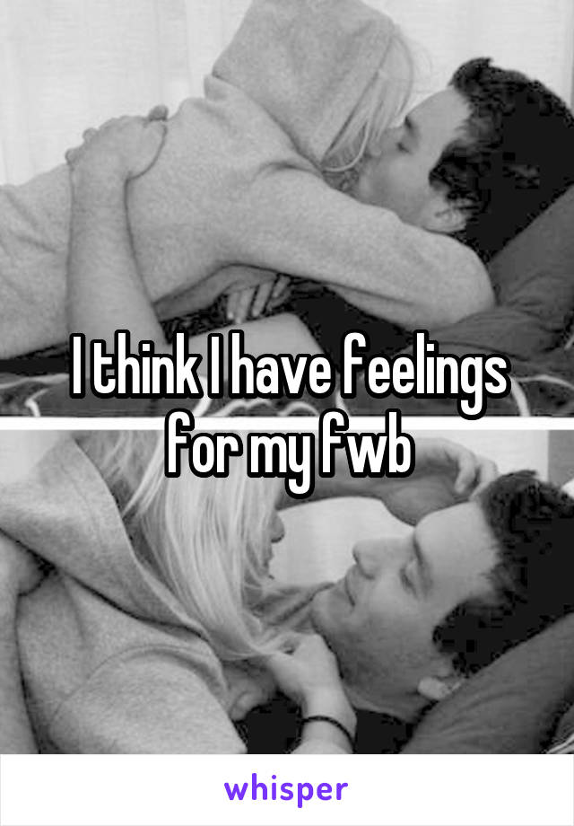 I think I have feelings for my fwb