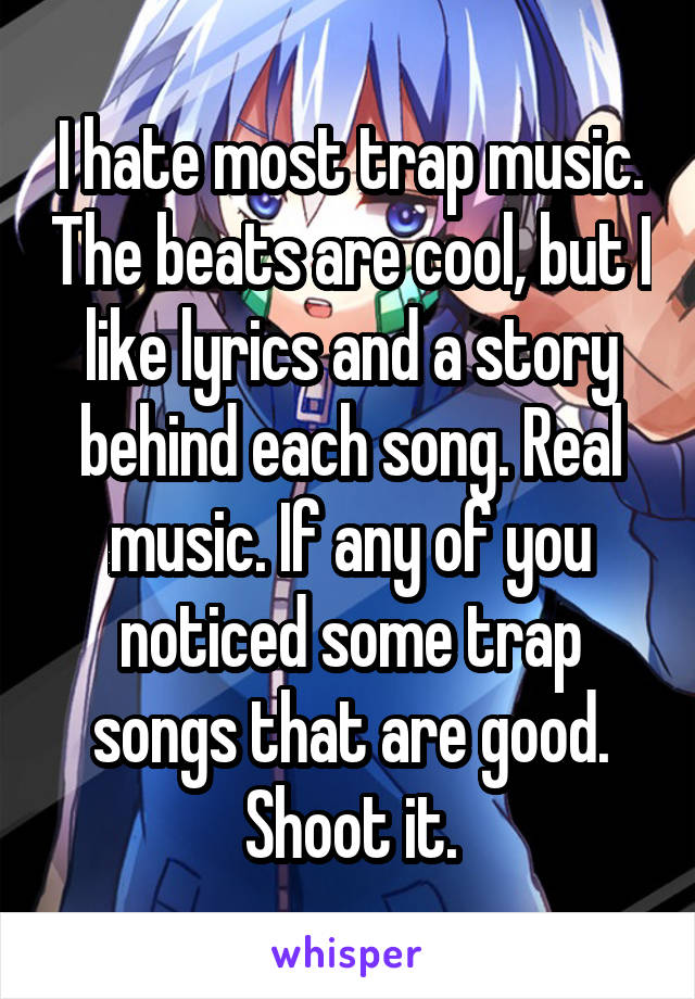 I hate most trap music. The beats are cool, but I like lyrics and a story behind each song. Real music. If any of you noticed some trap songs that are good. Shoot it.