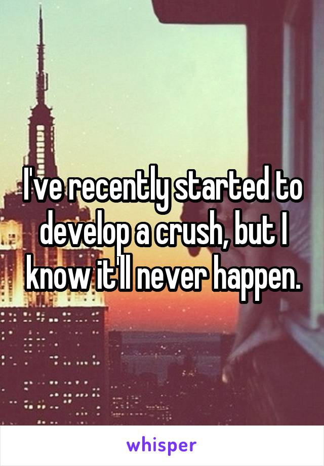 I've recently started to develop a crush, but I know it'll never happen.