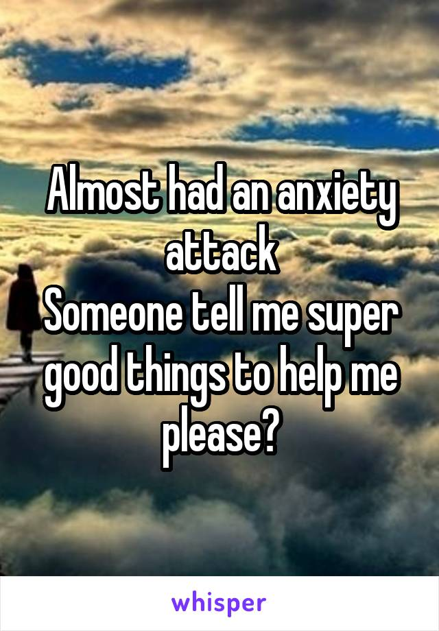 Almost had an anxiety attack Someone tell me super good things to help me please?