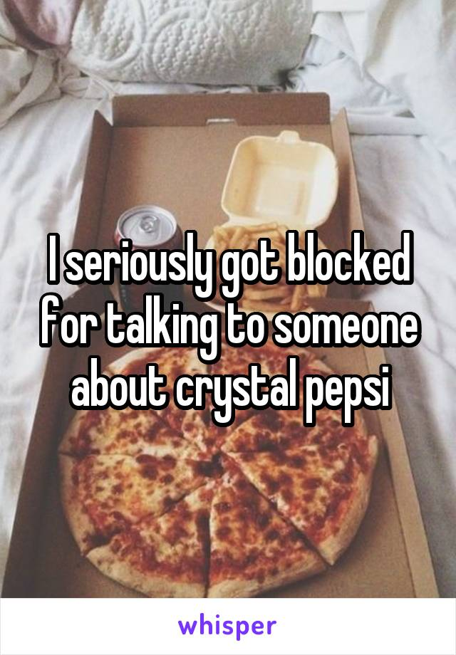 I seriously got blocked for talking to someone about crystal pepsi