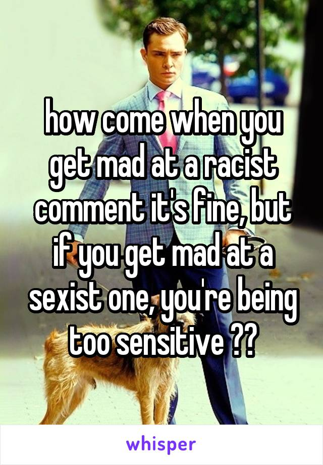 how come when you get mad at a racist comment it's fine, but if you get mad at a sexist one, you're being too sensitive ??
