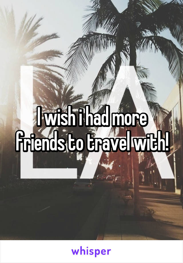 I wish i had more friends to travel with!