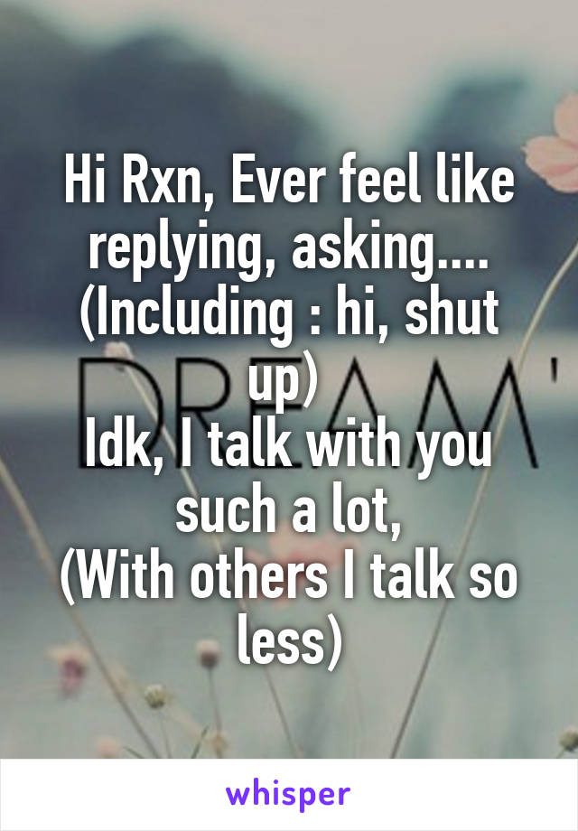 Hi Rxn, Ever feel like replying, asking.... (Including : hi, shut up)  Idk, I talk with you such a lot, (With others I talk so less)
