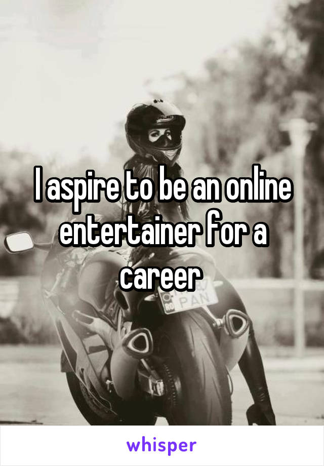 I aspire to be an online entertainer for a career