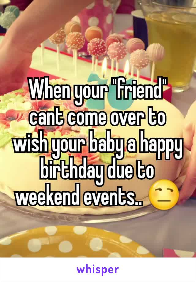 """When your """"friend"""" cant come over to wish your baby a happy birthday due to weekend events.. 😒"""