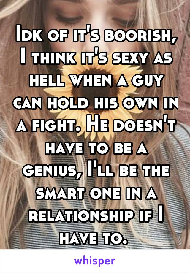 Idk of it's boorish, I think it's sexy as hell when a guy can hold his own in a fight. He doesn't have to be a genius, I'll be the smart one in a relationship if I have to.