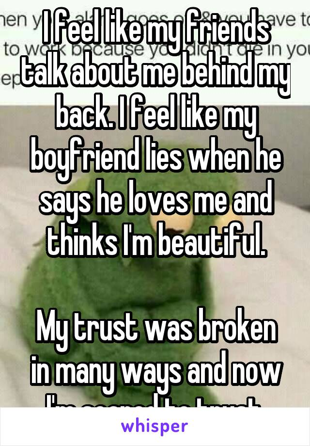 I feel like my friends talk about me behind my back. I feel like my boyfriend lies when he says he loves me and thinks I'm beautiful.  My trust was broken in many ways and now I'm scared to trust.