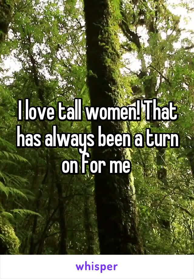 I love tall women! That has always been a turn on for me