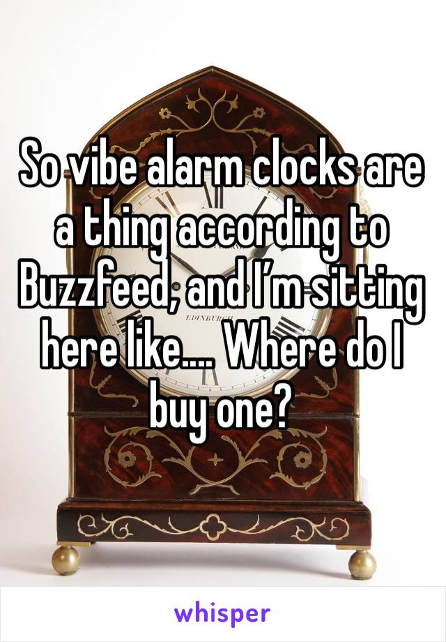 So vibe alarm clocks are a thing according to Buzzfeed, and I'm sitting here like.... Where do I buy one?