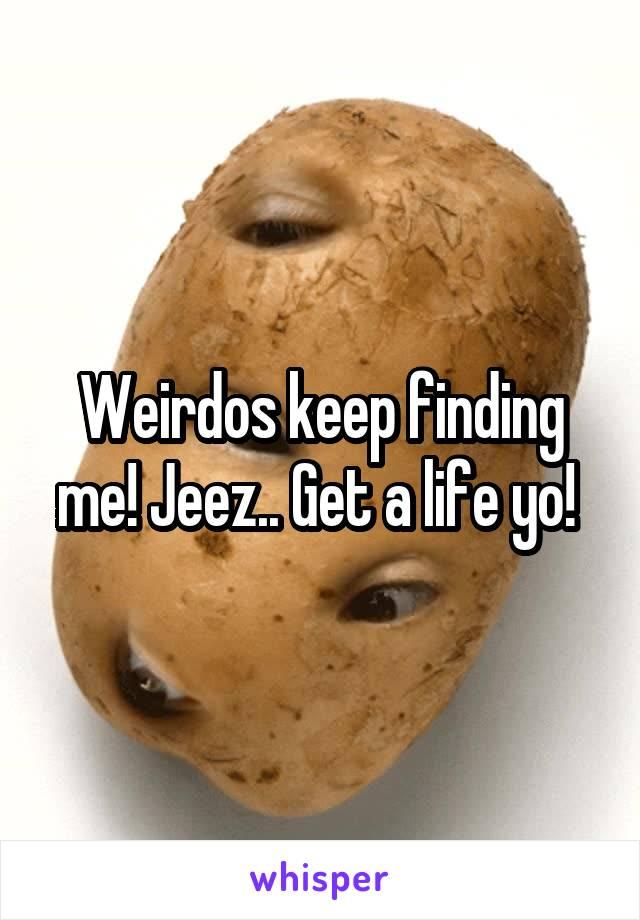 Weirdos keep finding me! Jeez.. Get a life yo!