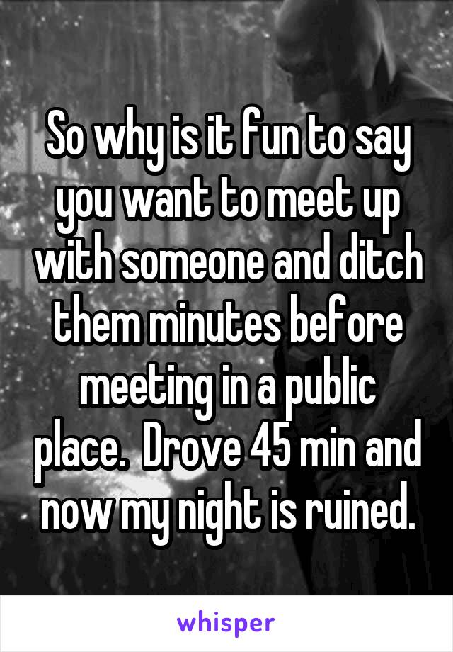 So why is it fun to say you want to meet up with someone and ditch them minutes before meeting in a public place.  Drove 45 min and now my night is ruined.