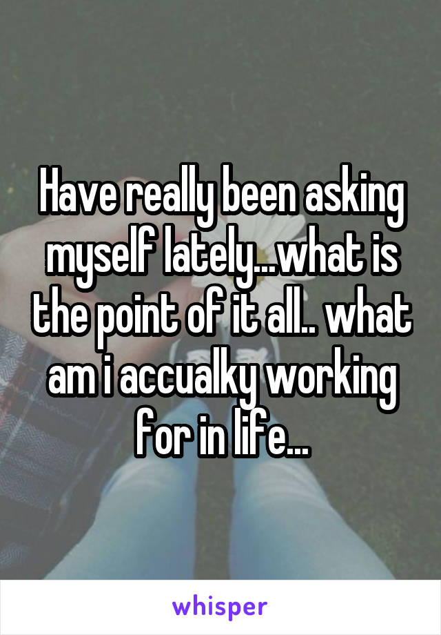 Have really been asking myself lately...what is the point of it all.. what am i accualky working for in life...