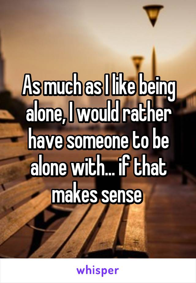 As much as I like being alone, I would rather have someone to be alone with... if that makes sense