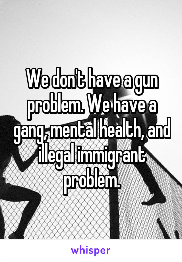 We don't have a gun problem. We have a gang, mental health, and illegal immigrant problem.