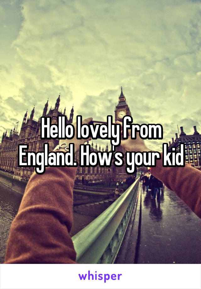 Hello lovely from England. How's your kid