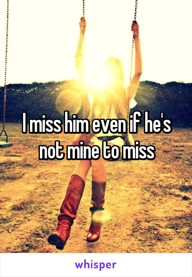 I miss him even if he's not mine to miss
