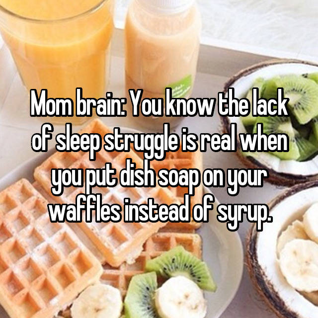 Mom brain: You know the lack of sleep struggle is real when you put dish soap on your waffles instead of syrup.