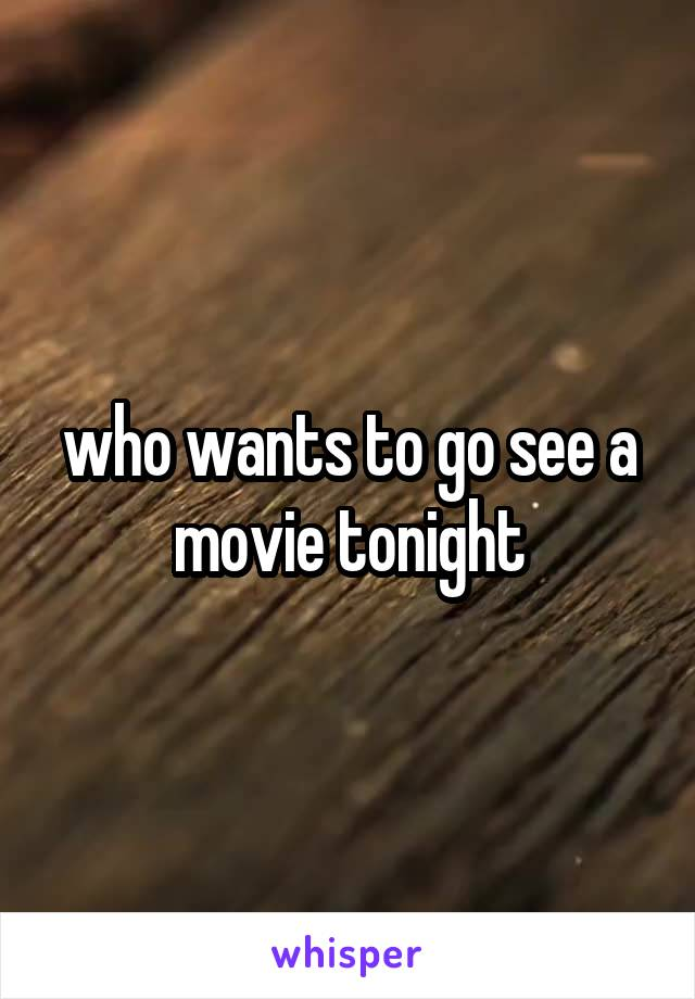 who wants to go see a movie tonight