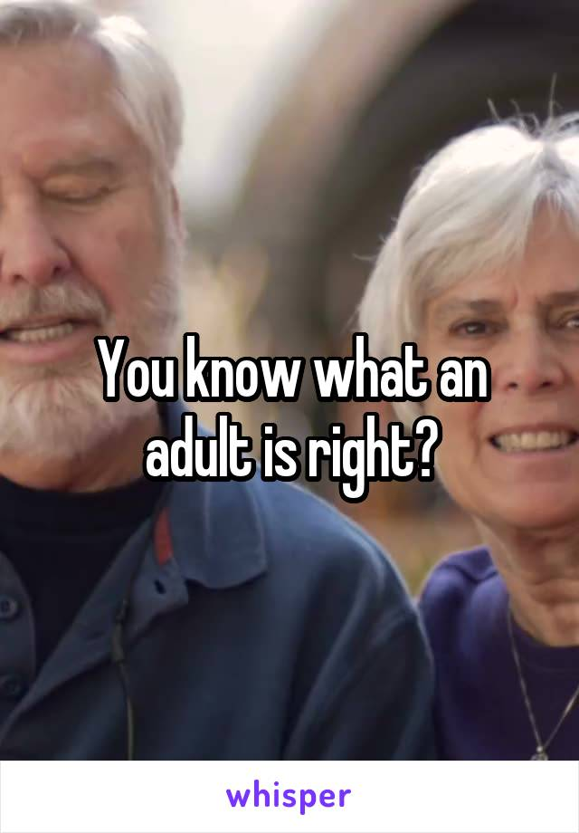 You know what an adult is right?