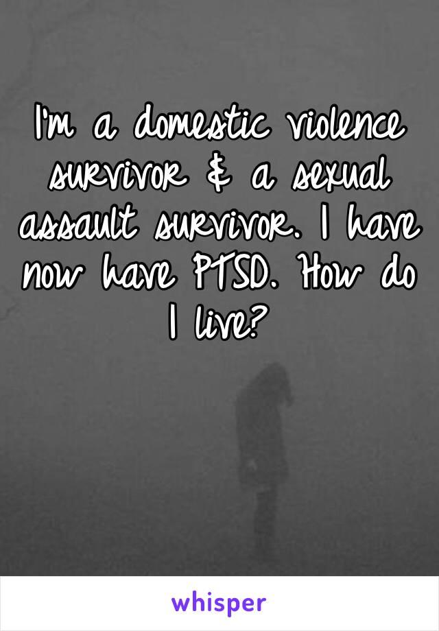 I'm a domestic violence survivor & a sexual assault survivor. I have now have PTSD. How do I live?