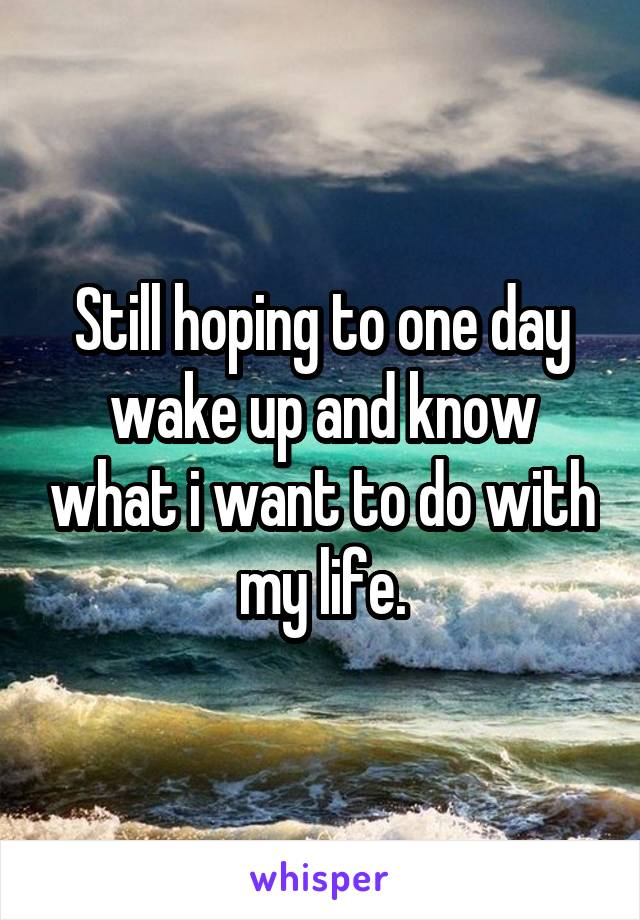 Still hoping to one day wake up and know what i want to do with my life.